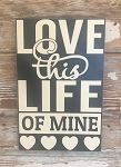 Love This Life Of Mine.  Wood Sign